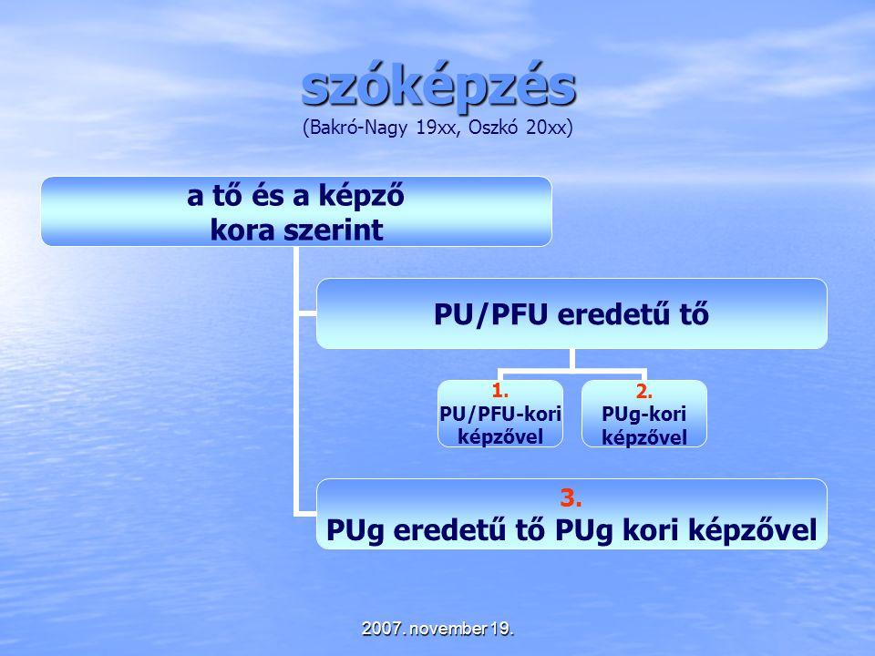 2007. november 19. szóképzés szóképzés (Bakró-Nagy 19xx, Oszkó 20xx) a tő és a képző kora szerint PU/PFU eredetű tő 1. PU/PFU-kori képzővel 2. PUg-kor