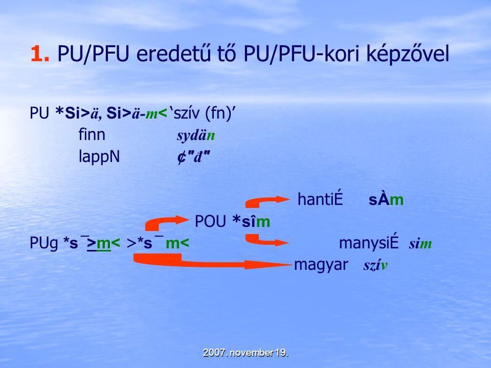 2007. november 19. 1. PU/PFU eredetű tő PU/PFU-kori képzővel PU * Si> ä, Si> ä-m < 'szív (fn)' finn sydän lappN ¢