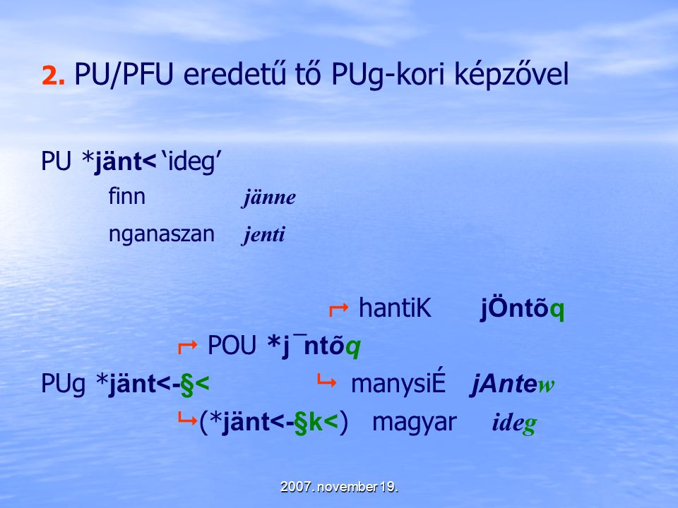 2007. november 19. 2. PU/PFU eredetű tő PUg-kori képzővel PU * jänt< 'ideg' finn jänne nganaszan jenti  hantiK jÖntõq  POU * j¯ntõq PUg * jänt<-§< 