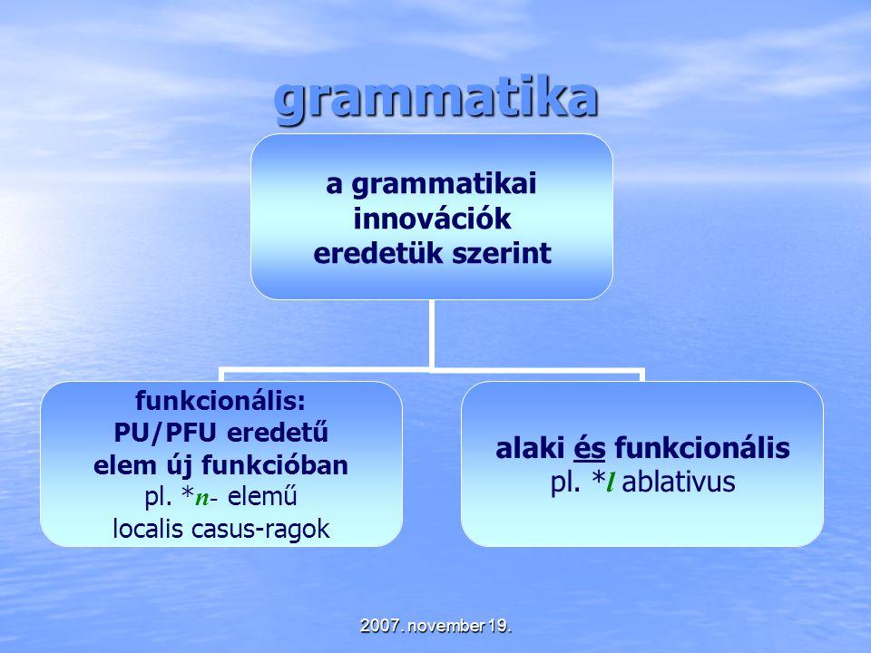 2007. november 19. grammatika a grammatikai innovációk eredetük szerint funkcionális: PU/PFU eredetű elem új funkcióban pl. * n- elemű localis casus-r