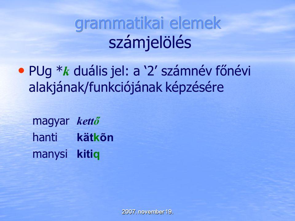 2007. november 19. PUg * k duális jel: a '2' számnév főnévi alakjának/funkciójának képzésére magyar kettő hanti kätkõn manysi kitiq