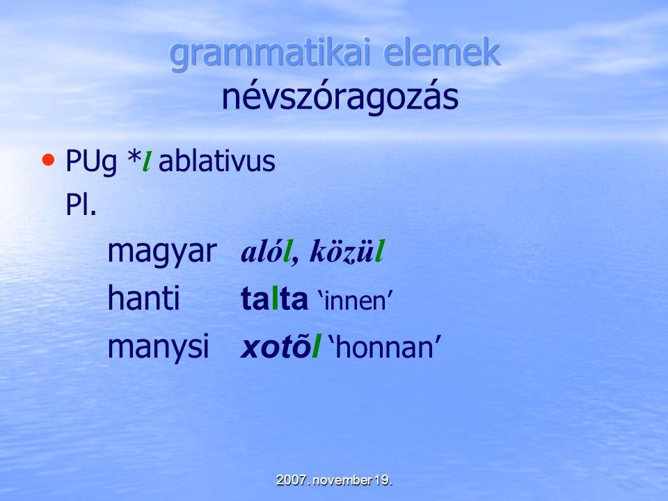 2007. november 19. PUg * l ablativus Pl. magyar alól, közül hanti talta 'innen' manysi xotõl 'honnan'