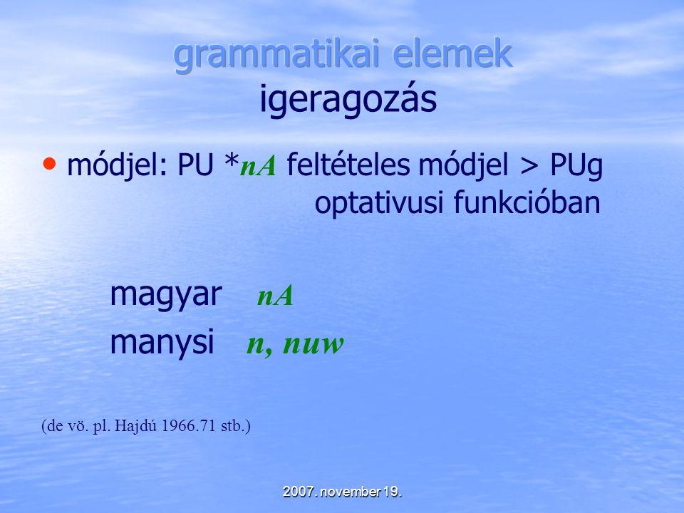 2007. november 19. módjel: PU * nA feltételes módjel > PUg optativusi funkcióban magyar nA manysi n, nuw (de vö. pl. Hajdú 1966.71 stb.)