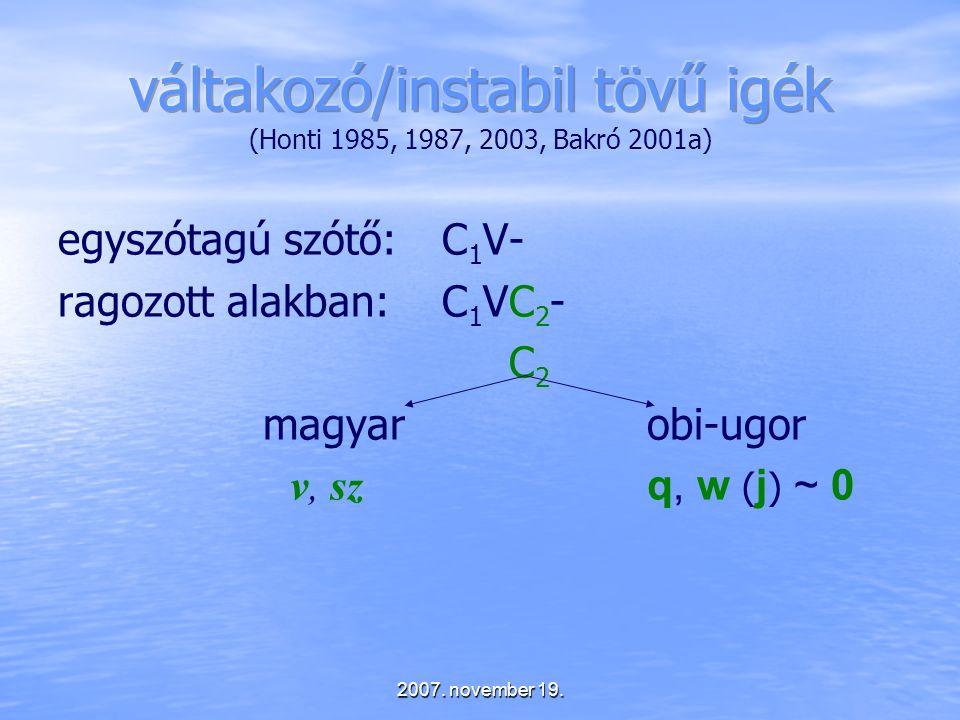 2007. november 19. egyszótagú szótő:C 1 V- ragozott alakban:C 1 VC 2 - C 2 magyar obi-ugor v, sz q, w ( j ) ~ 0