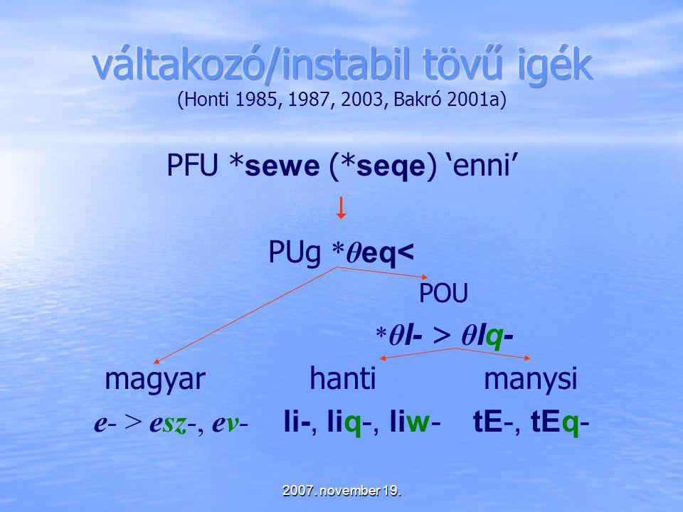 2007. november 19. PFU * sewe (* seqe ) 'enni'  PUg *θ eq< POU * θ I- > θ Iq- magyar hanti manysi e- > esz-, ev- li-, liq-, liw- tE-, tEq-