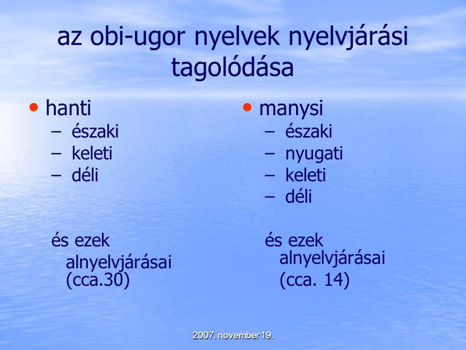 2007. november 19. az obi-ugor nyelvek nyelvjárási tagolódása hanti – – északi – – keleti – – déli és ezek alnyelvjárásai (cca.30) manysi – északi – n