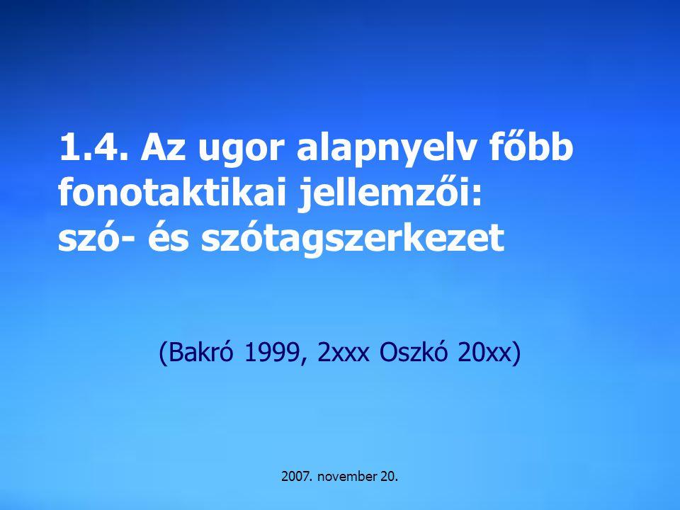 2007. november 20. 1.4. Az ugor alapnyelv főbb fonotaktikai jellemzői: szó- és szótagszerkezet (Bakró 1999, 2xxx Oszkó 20xx)