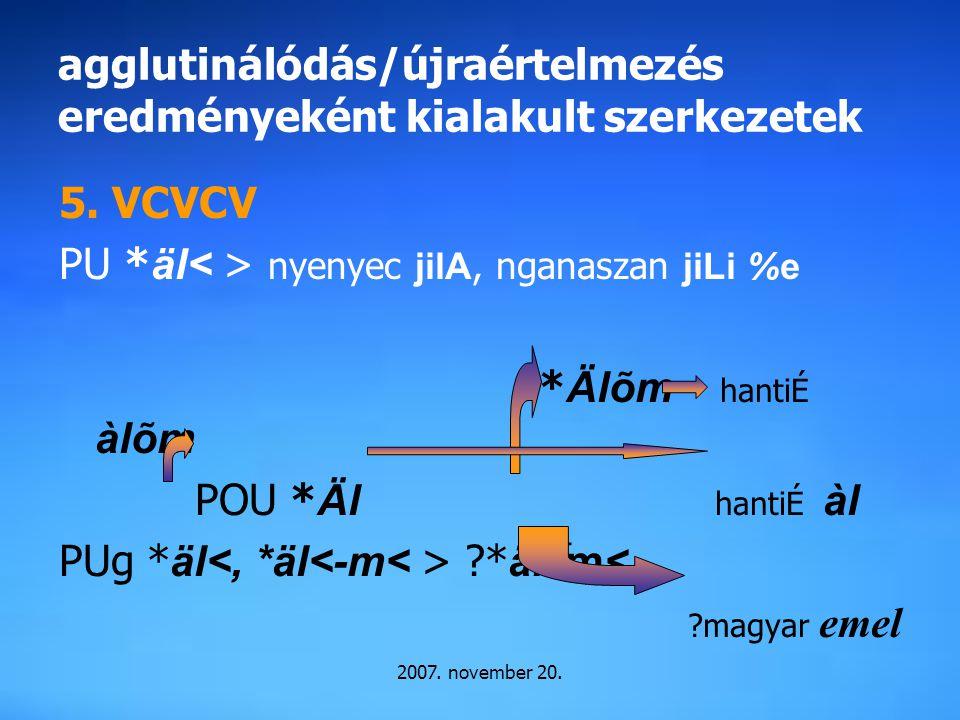 2007. november 20. agglutinálódás/újraértelmezés eredményeként kialakult szerkezetek 5. VCVCV PU * äl nyenyec jilA, nganaszan jiLi %e * Älõm hantiÉ àl