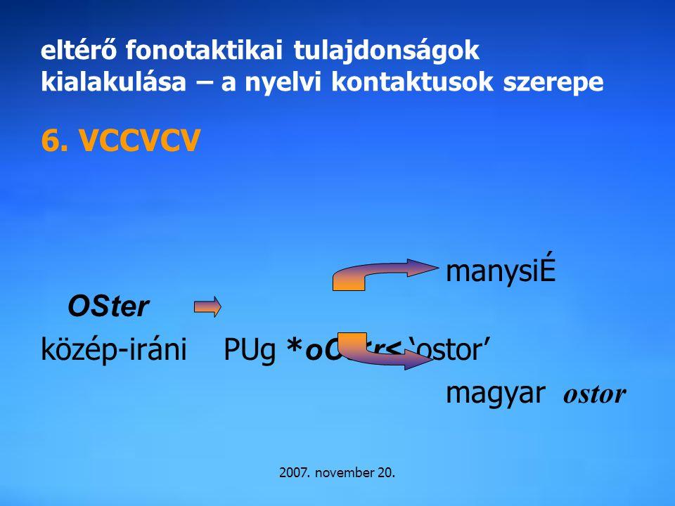 2007. november 20. eltérő fonotaktikai tulajdonságok kialakulása – a nyelvi kontaktusok szerepe 6. VCCVCV manysiÉ OSter közép-iráni PUg * oCt<r< 'osto
