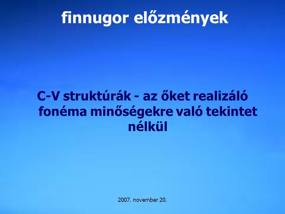 2007. november 20. finnugor előzmények C-V struktúrák - az őket realizáló fonéma minőségekre való tekintet nélkül