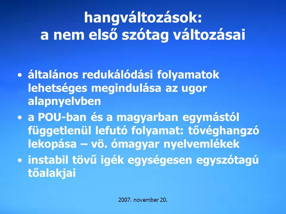 2007. november 20. hangváltozások: a nem első szótag változásai általános redukálódási folyamatok lehetséges megindulása az ugor alapnyelvben a POU-ba