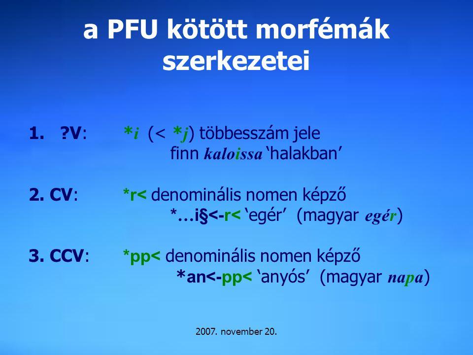 2007. november 20. a PFU kötött morfémák szerkezetei 1.?V: * i (< * j ) többesszám jele finn kaloissa 'halakban' 2. CV: *r< denominális nomen képző *…