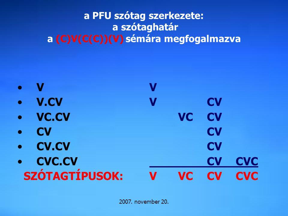 2007. november 20. a PFU szótag szerkezete: a szótaghatár a (C)V(C(C))(V) sémára megfogalmazva V V.CV VC.CV CV CV.CV CVC.CV SZÓTAGTÍPUSOK: V VCV VCCV