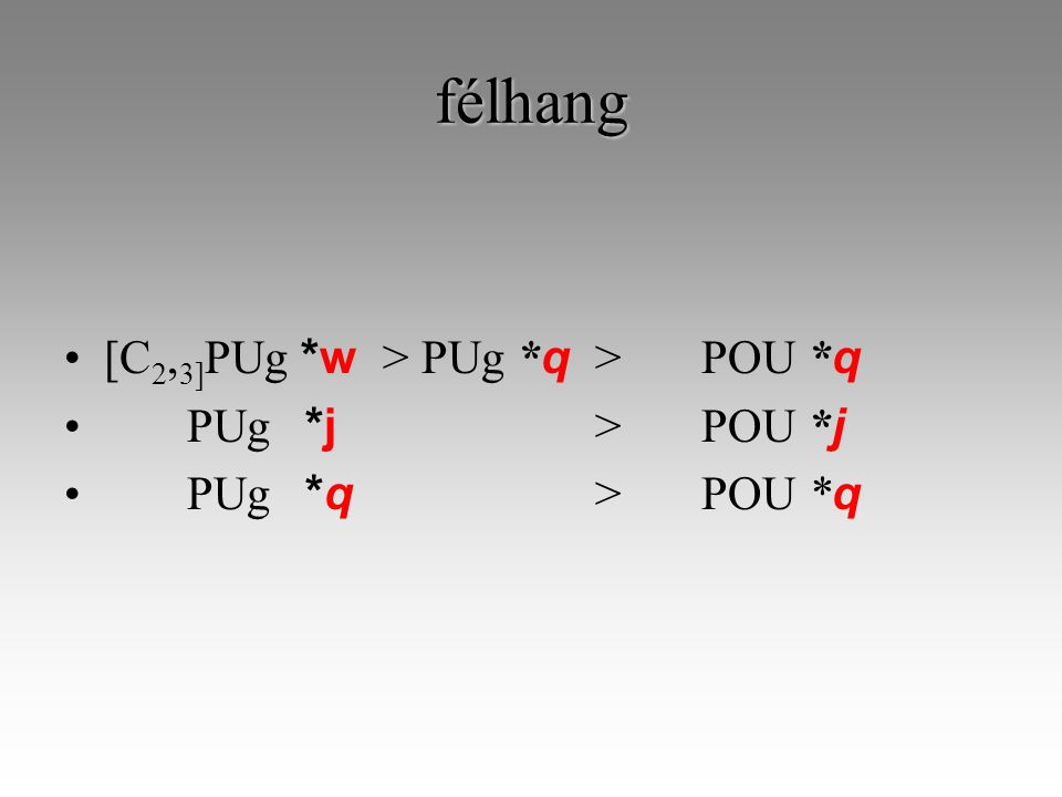 félhang [C 2, 3] PUg *w > PUg * q >POU * q PUg *j >POU * j PUg *q >POU * q