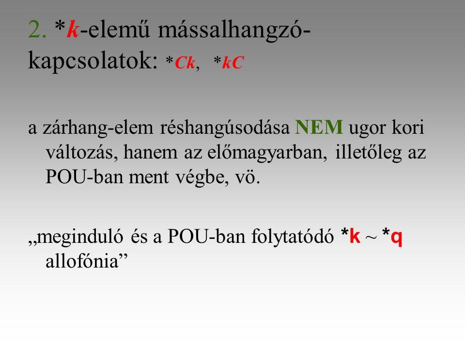 2. *k-elemű mássalhangzó- kapcsolatok: *Ck, *kC a zárhang-elem réshangúsodása NEM ugor kori változás, hanem az előmagyarban, illetőleg az POU-ban ment