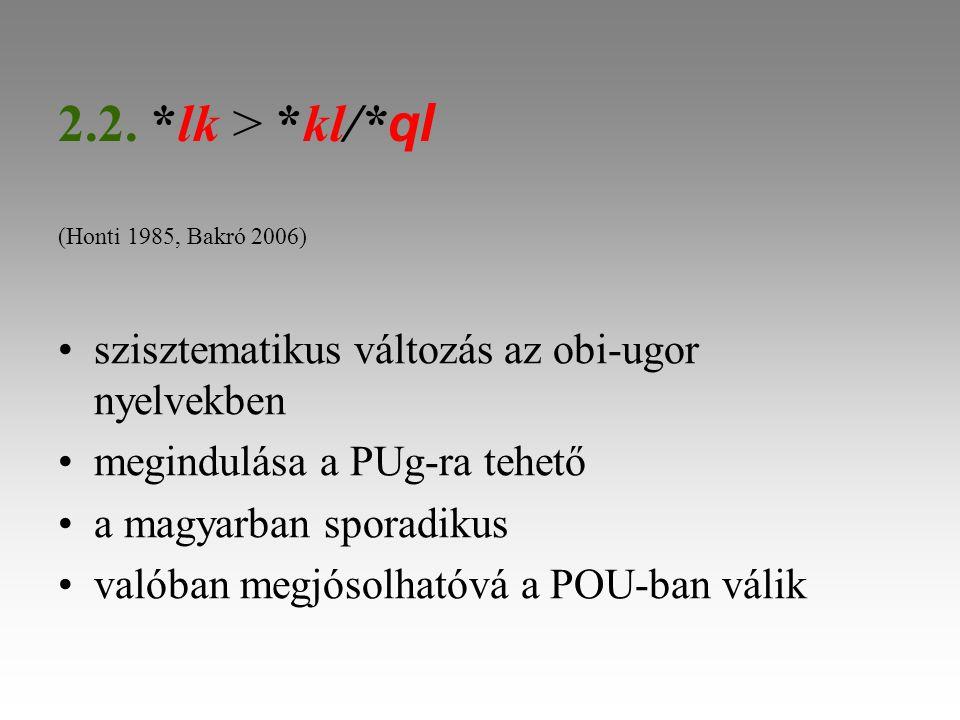 2.2. *lk > *kl/* ql (Honti 1985, Bakró 2006) szisztematikus változás az obi-ugor nyelvekben megindulása a PUg-ra tehető a magyarban sporadikus valóban