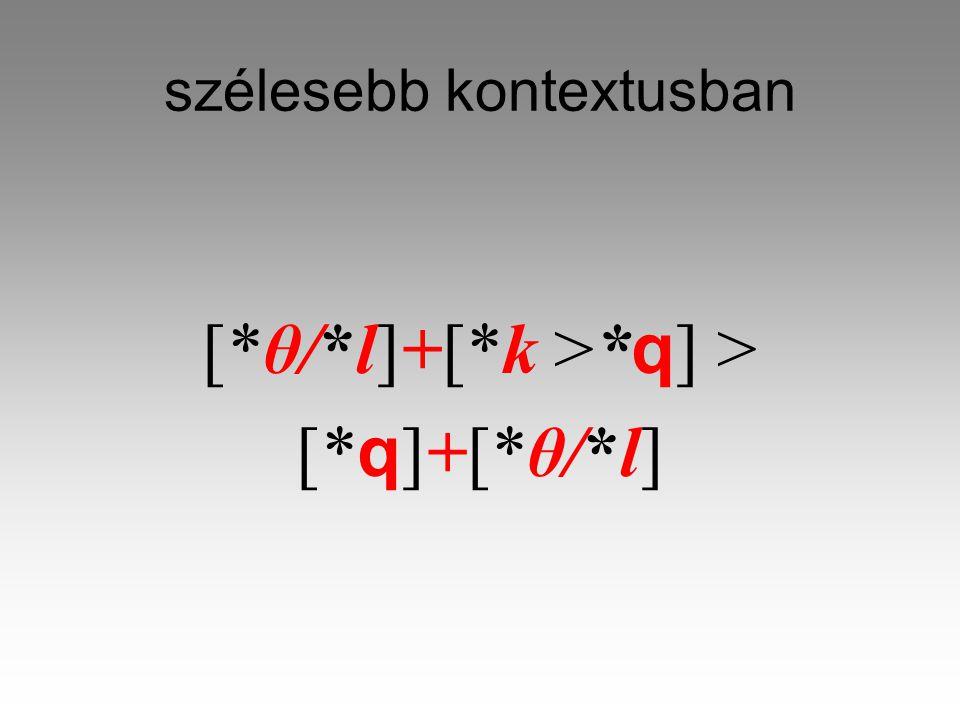 szélesebb kontextusban [*θ/*l]+[*k >* q ] > [* q ]+[*θ/*l]