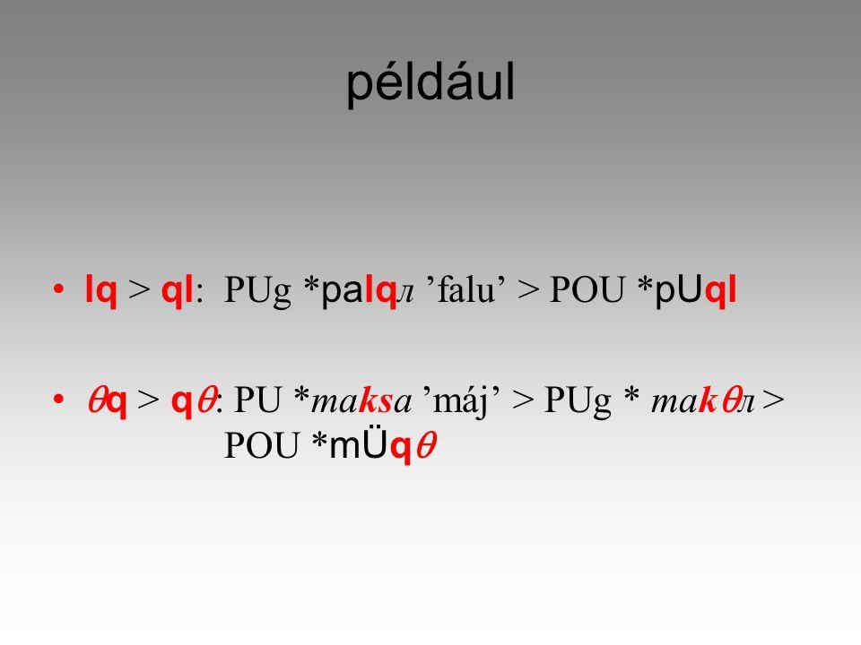 például lq > ql : PUg * palqл 'falu' > POU * pUql  q > q  : PU *maksa 'máj' > PUg * mak  л > POU * mÜq 