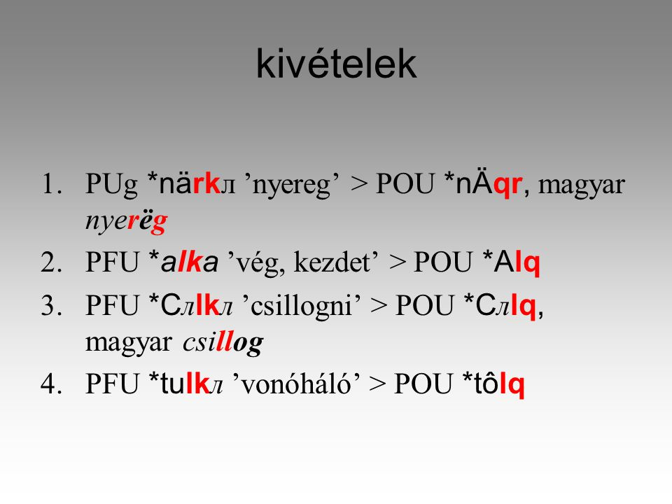 kivételek 1.PUg *närkл 'nyereg' > POU *nÄqr, magyar nyerëg 2.PFU *alka 'vég, kezdet' > POU *Alq 3.PFU *Cлlkл 'csillogni' > POU *Cлlq, magyar csillog 4.PFU *tulkл 'vonóháló' > POU *tôlq