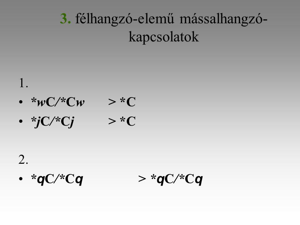3. félhangzó-elemű mássalhangzó- kapcsolatok 1. *wC/*Cw> *C *jC/*Cj> *C 2. * q C/*C q > * q C/*C q