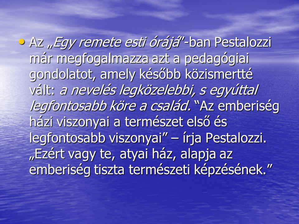 """Az """"Egy remete esti órájá""""-ban Pestalozzi már megfogalmazza azt a pedagógiai gondolatot, amely később közismertté vált: a nevelés legközelebbi, s egyú"""