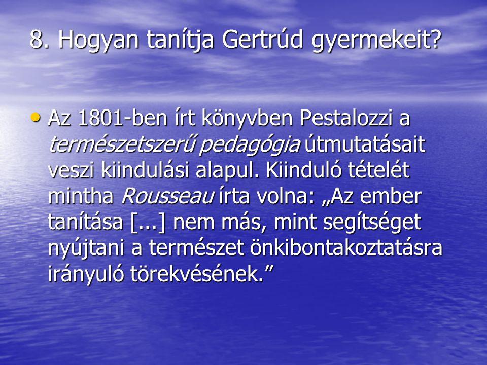 8. Hogyan tanítja Gertrúd gyermekeit? Az 1801-ben írt könyvben Pestalozzi a természetszerű pedagógia útmutatásait veszi kiindulási alapul. Kiinduló t