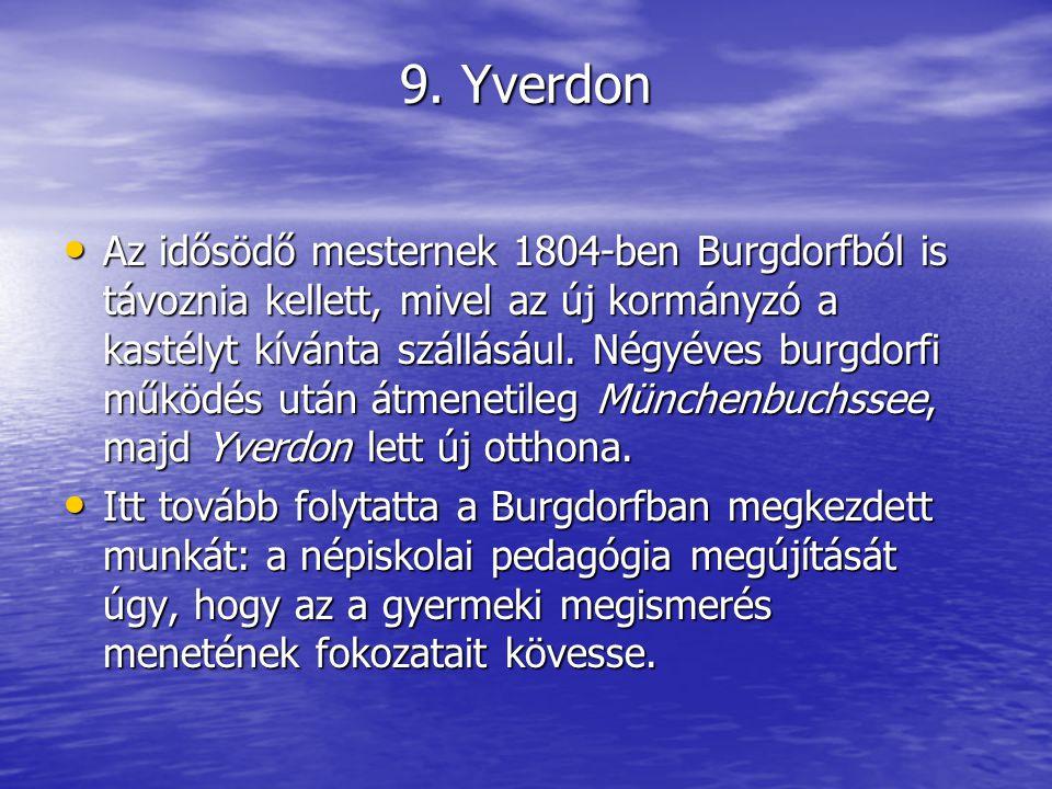 9. Yverdon Az idősödő mesternek 1804-ben Burgdorfból is távoznia kellett, mivel az új kormányzó a kastélyt kívánta szállásául. Négyéves burgdorfi műkö