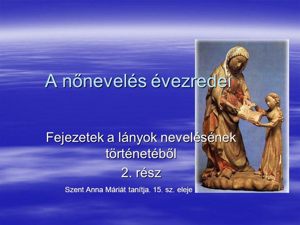 A nőnevelés évezredei Fejezetek a lányok nevelésének történetéből 2. rész Szent Anna Máriát tanítja. 15. sz. eleje