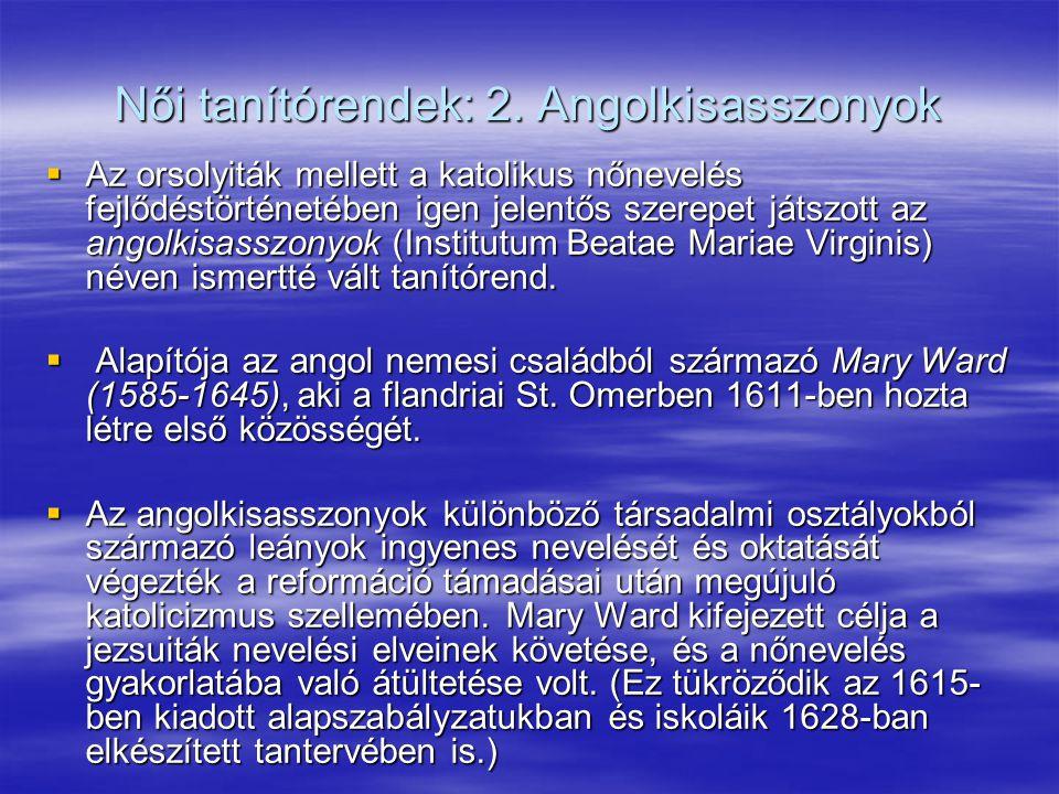 Női tanítórendek: 2. Angolkisasszonyok  Az orsolyiták mellett a katolikus nőnevelés fejlődéstörténetében igen jelentős szerepet játszott az angolkisa