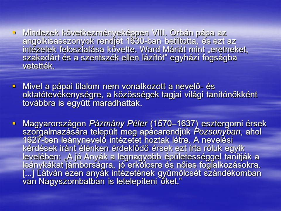  Mindezek következményeképpen VIII. Orbán pápa az angolkisasszonyok rendjét 1630-ban betiltotta, és ezt az intézetek feloszlatása követte. Ward Máriá