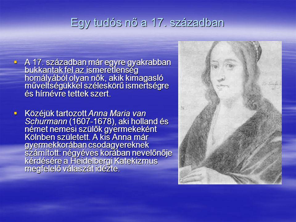 Egy tudós nő a 17. században  A 17. században már egyre gyakrabban bukkantak fel az ismeretlenség homályából olyan nők, akik kimagasló műveltségükkel