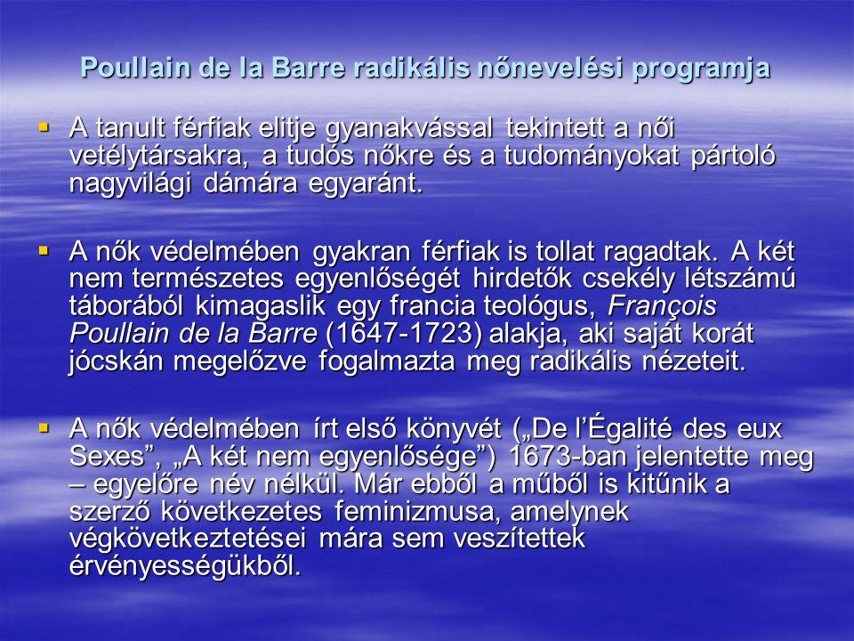 Poullain de la Barre radikális nőnevelési programja  A tanult férfiak elitje gyanakvással tekintett a női vetélytársakra, a tudós nőkre és a tudomány