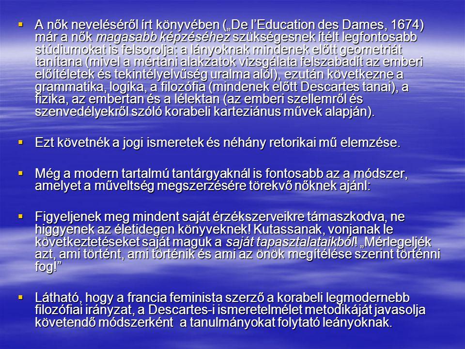 """ A nők neveléséről írt könyvében (""""De l'Education des Dames, 1674) már a nők magasabb képzéséhez szükségesnek ítélt legfontosabb stúdiumokat is felso"""