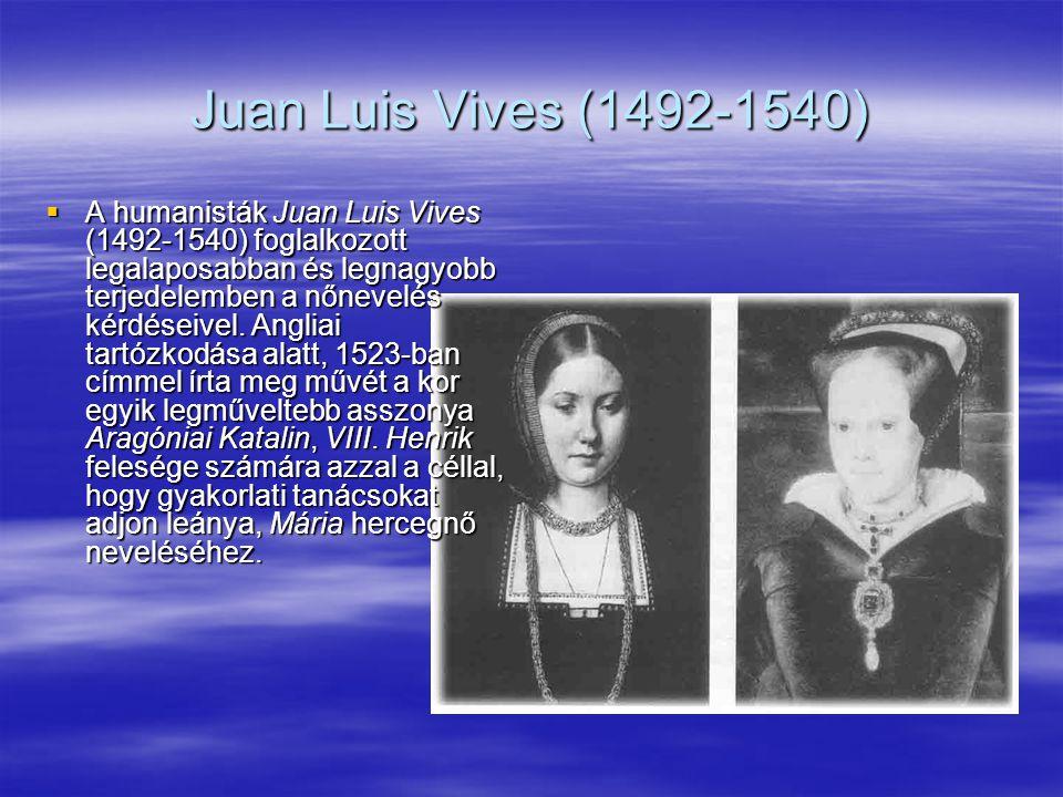 Juan Luis Vives (1492-1540)  A humanisták Juan Luis Vives (1492-1540) foglalkozott legalaposabban és legnagyobb terjedelemben a nőnevelés kérdéseivel