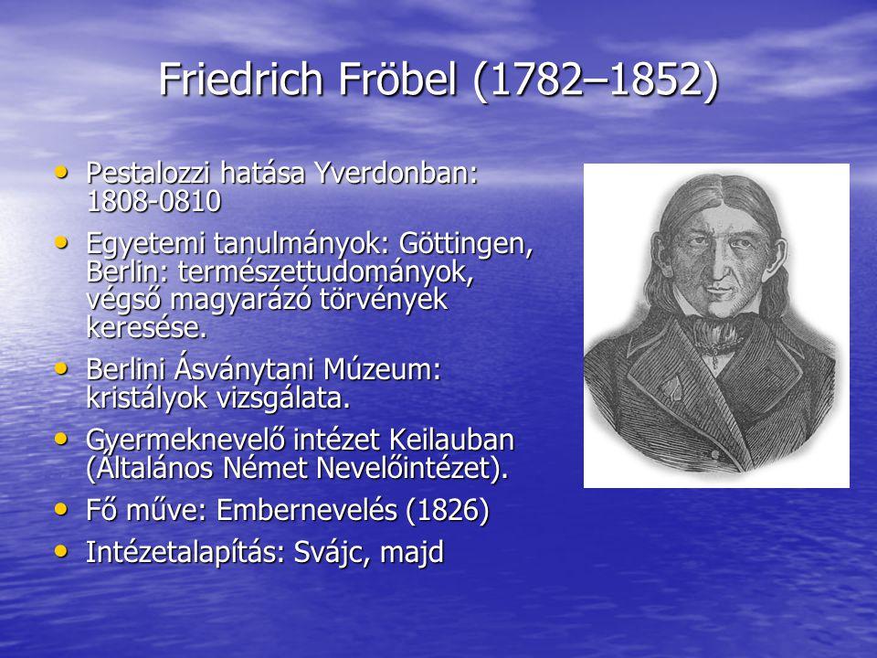 Friedrich Fröbel (1782–1852) Pestalozzi hatása Yverdonban: 1808-0810 Pestalozzi hatása Yverdonban: 1808-0810 Egyetemi tanulmányok: Göttingen, Berlin: természettudományok, végső magyarázó törvények keresése.
