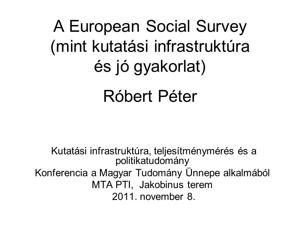 A European Social Survey (mint kutatási infrastruktúra és jó gyakorlat) Róbert Péter Kutatási infrastruktúra, teljesítménymérés és a politikatudomány Konferencia a Magyar Tudomány Ünnepe alkalmából MTA PTI, Jakobinus terem 2011.