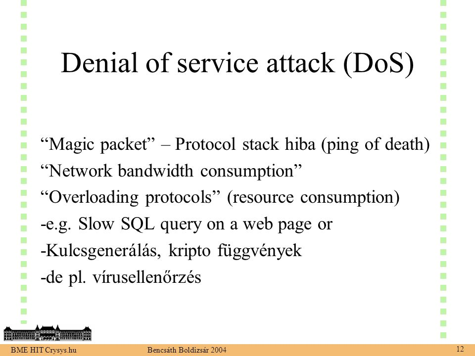 BME HIT Crysys.hu Bencsáth Boldizsár 2004 12 Denial of service attack (DoS) Magic packet – Protocol stack hiba (ping of death) Network bandwidth consumption Overloading protocols (resource consumption) -e.g.