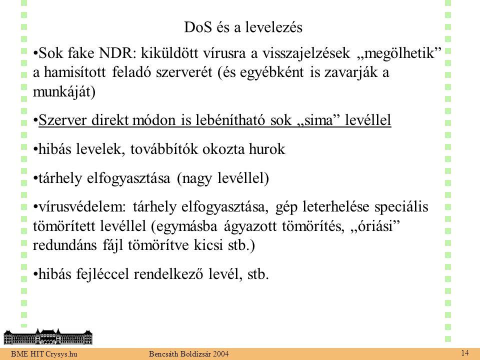 """BME HIT Crysys.hu Bencsáth Boldizsár 2004 14 DoS és a levelezés Sok fake NDR: kiküldött vírusra a visszajelzések """"megölhetik a hamisított feladó szerverét (és egyébként is zavarják a munkáját) Szerver direkt módon is lebénítható sok """"sima levéllel hibás levelek, továbbítók okozta hurok tárhely elfogyasztása (nagy levéllel) vírusvédelem: tárhely elfogyasztása, gép leterhelése speciális tömörített levéllel (egymásba ágyazott tömörítés, """"óriási redundáns fájl tömörítve kicsi stb.) hibás fejléccel rendelkező levél, stb."""