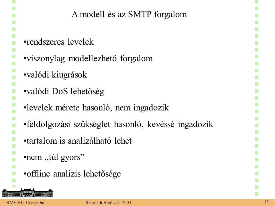 """BME HIT Crysys.hu Bencsáth Boldizsár 2004 19 A modell és az SMTP forgalom rendszeres levelek viszonylag modellezhető forgalom valódi kiugrások valódi DoS lehetőség levelek mérete hasonló, nem ingadozik feldolgozási szükséglet hasonló, kevéssé ingadozik tartalom is analizálható lehet nem """"túl gyors offline analízis lehetősége"""