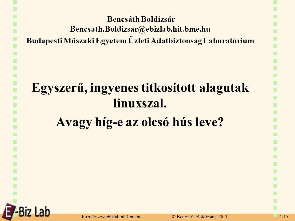 http://www.ebizlab.hit.bme.hu © Bencsáth Boldizsár, 2000 1/15 Bencsáth Boldizsár Bencsath.Boldizsar@ebizlab.hit.bme.hu Budapesti Műszaki Egyetem Üzleti Adatbiztonság Laboratórium Egyszerű, ingyenes titkosított alagutak linuxszal.