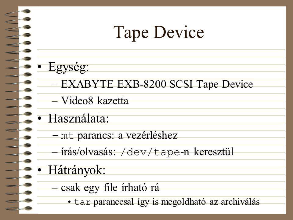 Tape Device Egység: –EXABYTE EXB-8200 SCSI Tape Device –Video8 kazetta Használata: –mt parancs: a vezérléshez –írás/olvasás: /dev/tape -n keresztül Hátrányok: –csak egy file írható rá tar paranccsal így is megoldható az archiválás