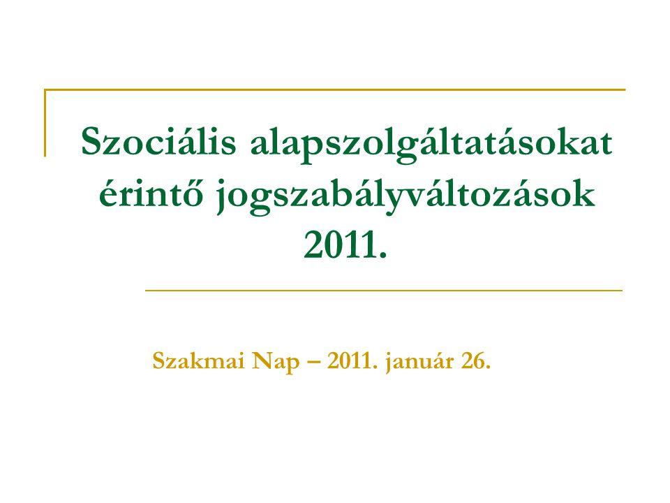 Szociális alapszolgáltatásokat érintő jogszabályváltozások 2011. Szakmai Nap – 2011. január 26.