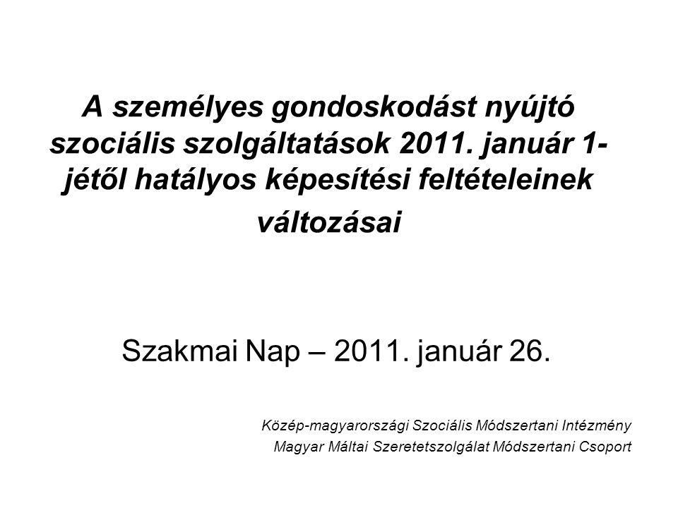A személyes gondoskodást nyújtó szociális szolgáltatások 2011. január 1- jétől hatályos képesítési feltételeinek változásai Szakmai Nap – 2011. január