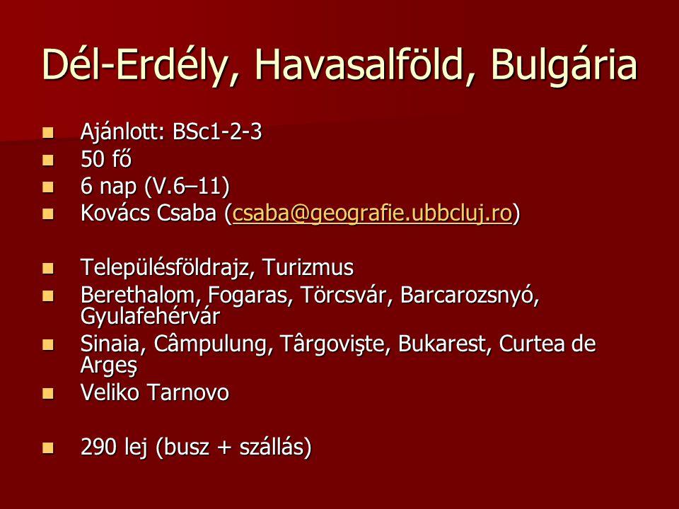 Dél-Erdély, Havasalföld, Bulgária Ajánlott: BSc1-2-3 Ajánlott: BSc1-2-3 50 fő 50 fő 6 nap (V.6–11) 6 nap (V.6–11) Kovács Csaba (csaba@geografie.ubbcluj.ro) Kovács Csaba (csaba@geografie.ubbcluj.ro) Településföldrajz, Turizmus Településföldrajz, Turizmus Berethalom, Fogaras, Törcsvár, Barcarozsnyó, Gyulafehérvár Berethalom, Fogaras, Törcsvár, Barcarozsnyó, Gyulafehérvár Sinaia, Câmpulung, Târgovişte, Bukarest, Curtea de Argeş Sinaia, Câmpulung, Târgovişte, Bukarest, Curtea de Argeş Veliko Tarnovo Veliko Tarnovo 290 lej (busz + szállás) 290 lej (busz + szállás)