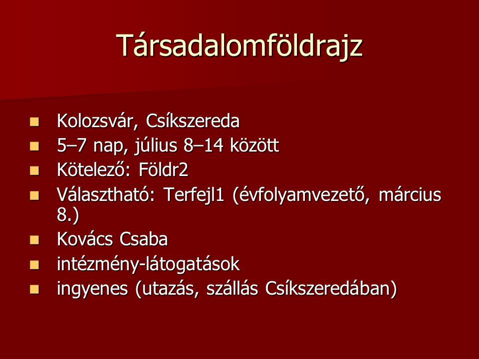 Társadalomföldrajz Kolozsvár, Csíkszereda Kolozsvár, Csíkszereda 5–7 nap, július 8–14 között 5–7 nap, július 8–14 között Kötelező: Földr2 Kötelező: Földr2 Választható: Terfejl1 (évfolyamvezető, március 8.) Választható: Terfejl1 (évfolyamvezető, március 8.) Kovács Csaba Kovács Csaba intézmény-látogatások intézmény-látogatások ingyenes (utazás, szállás Csíkszeredában) ingyenes (utazás, szállás Csíkszeredában)