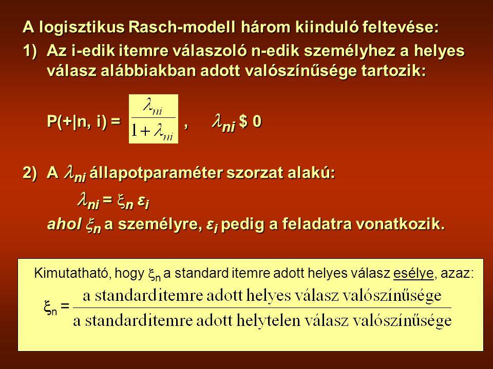 A logisztikus Rasch-modell három kiinduló feltevése: 1)Az i-edik itemre válaszoló n-edik személyhez a helyes válasz alábbiakban adott valószínűsége tartozik: P(+|n, i) =, ni $ 0 2)A ni állapotparaméter szorzat alakú: ni =  n ε i ni =  n ε i ahol  n a személyre, ε i pedig a feladatra vonatkozik.