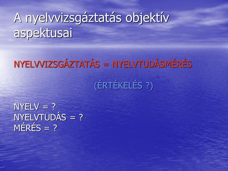 A nyelvvizsgáztatás objektív aspektusai NYELVVIZSGÁZTATÁS = NYELVTUDÁSMÉRÉS (ÉRTÉKELÉS ) (ÉRTÉKELÉS ) NYELV = .