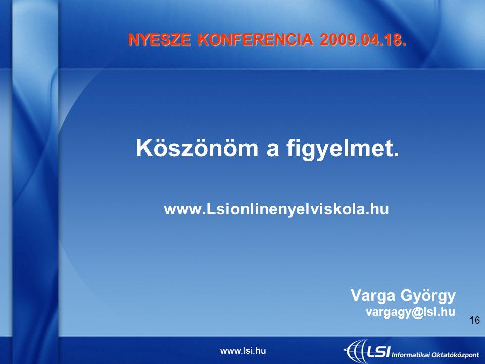 www.lsi.hu 16 NYESZE KONFERENCIA 2009.04.18. Köszönöm a figyelmet.