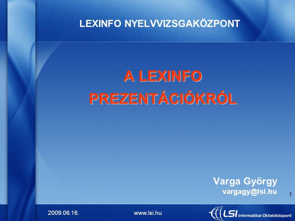 2009.06.16.www.lsi.hu 1 LEXINFO NYELVVIZSGAKÖZPONT A LEXINFO PREZENTÁCIÓKRÓL Varga György vargagy@lsi.hu
