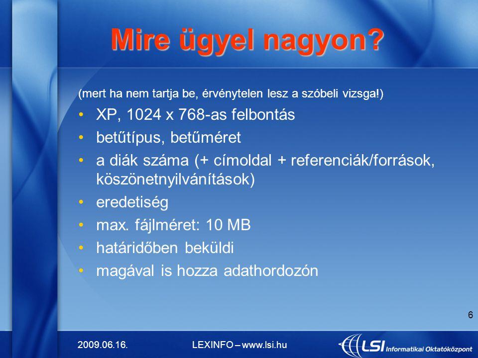 2009.06.16.LEXINFO – www.lsi.hu 6 Mire ügyel nagyon? Mire ügyel nagyon? (mert ha nem tartja be, érvénytelen lesz a szóbeli vizsga!) XP, 1024 x 768-as